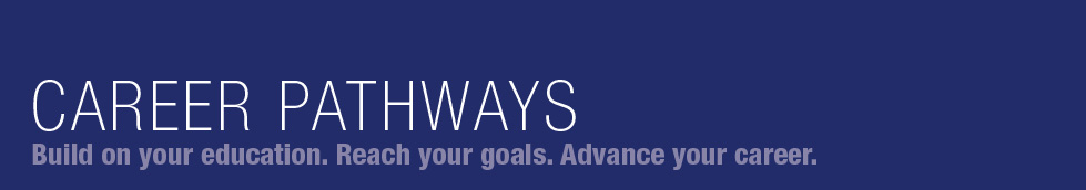 Career Pathways | Build on your education. Reach your goals. Advance your career