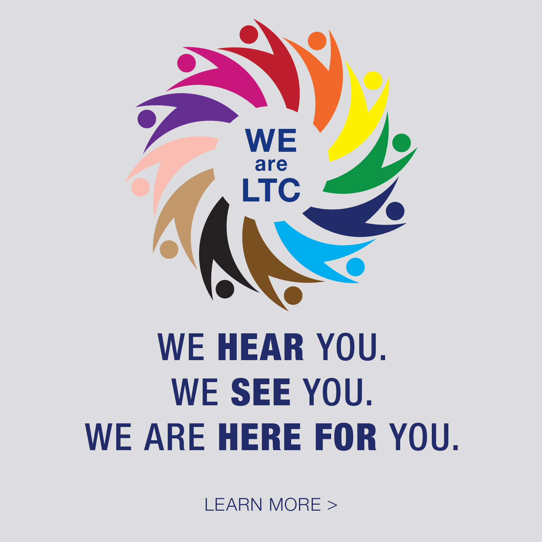 We are LTC: We SEE you, We HEAR you, We are HERE FOR YOU